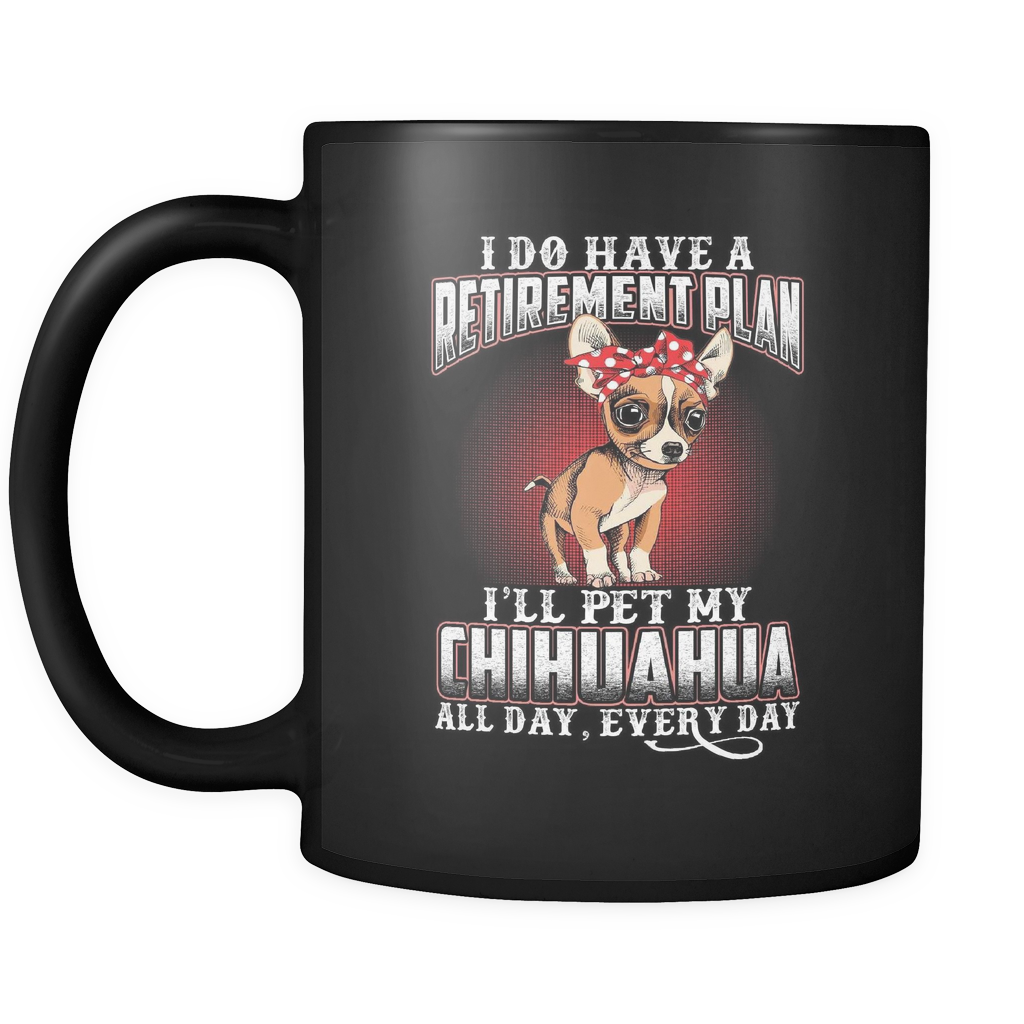 I DO HAVE A RETIREMENT PLAN I'LL PET MY CHIHUAHUA ALL DAY EVERY DAY MUG