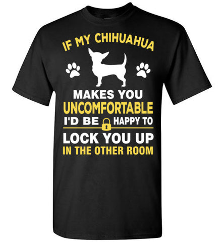 If my chihuahua makes you feel uncomfortable i'd be happy to lock you up in other room