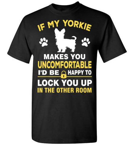 If my yorkie makes you feel uncomfortable i'd be happy to lock you up in other room