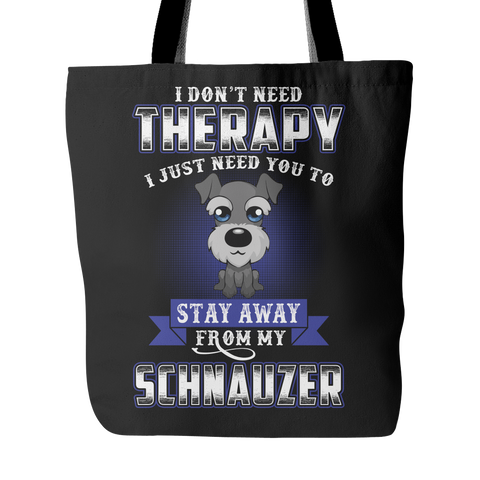 I DON'T NEED THERAPY I JUST NEED YOU TO STAY AWAY FROM MY SCHNAUZER TOTE BAG