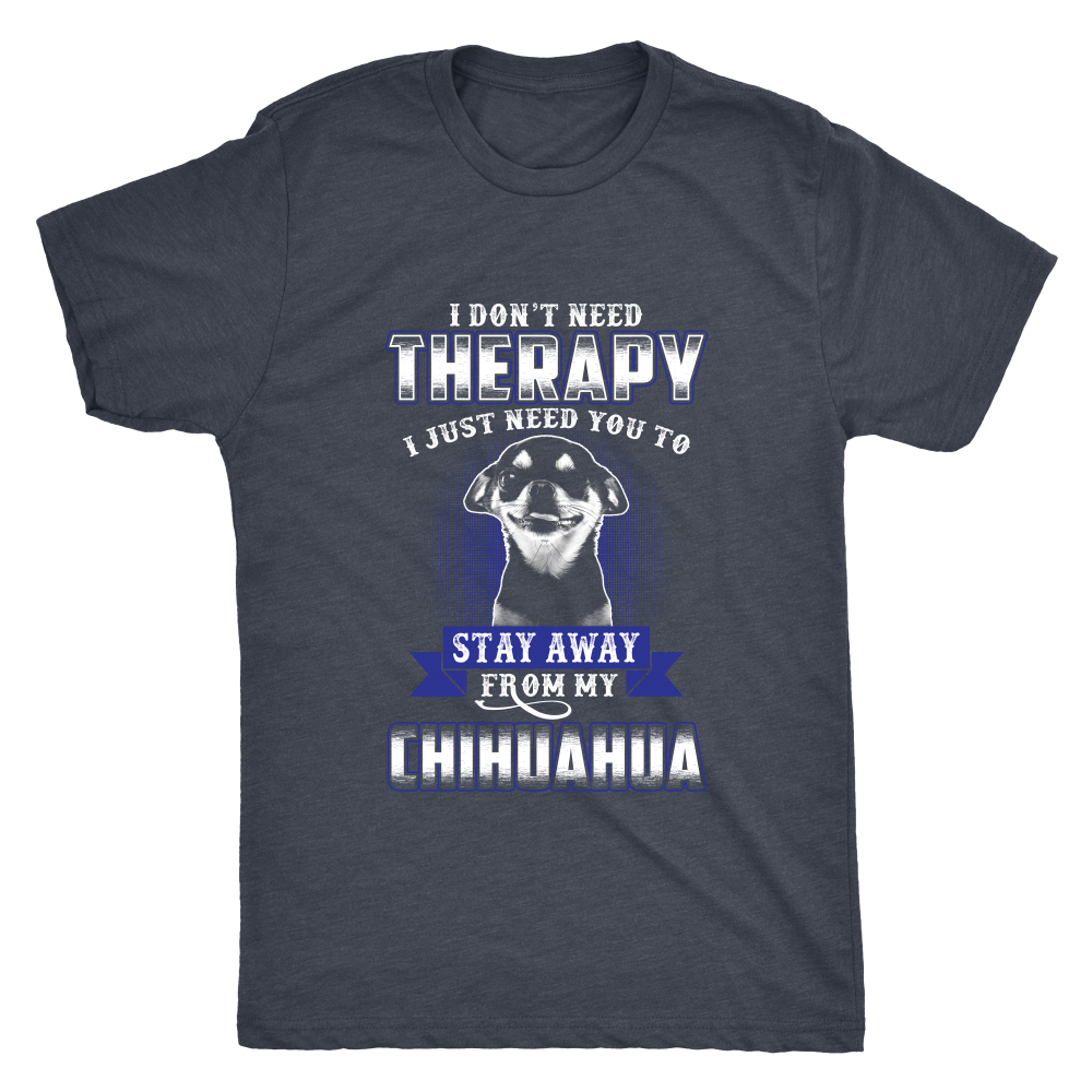 I DON'T NEED THERAPY I JUST NEED YOU TO STAY AWAY FROM MY CHIHUAHUA SHIRT