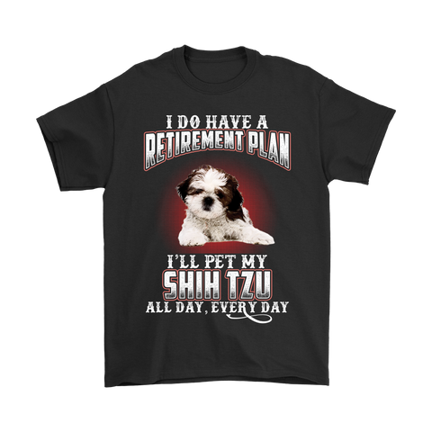 I DO HAVE A RETIREMENT PLAN I'LL PET MY SHIH TZU ALL DAY EVERY DAY SHIRT