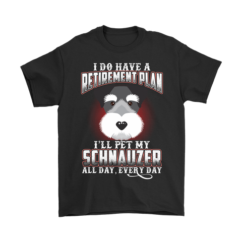 I DO HAVE A RETIREMENT PLAN I'LL PET MY SCHNAUZER ALL DAY EVERY DAY SHIRT