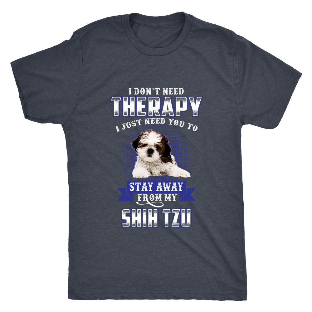 I DON'T NEED THERAPY I JUST NEED YOU TO STAY AWAY FROM MY SHIH TZU SHIRT