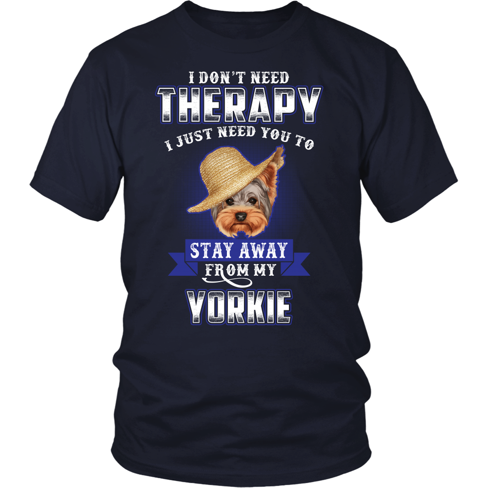 I DON'T NEED THERAPY I JUST NEED YOU TO STAY AWAY FROM MY YORKIE SHIRT