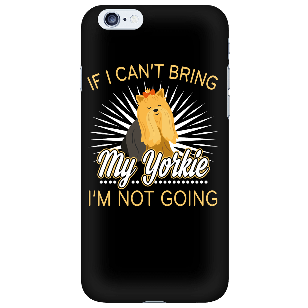 If I Can't Bring My Yorkie. I'm Not Going Phone Case