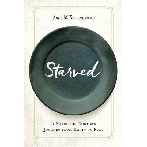 Starved: A Nutrition Doctor's Journey from Empty to Full (paperback) by Anne McTiernan, MD, PhD.