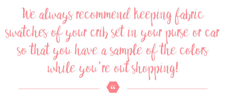 """We always recommend keeping fabric swatches of your crib set in your purse or car so that you have a sample of the colors while you're out shopping!"""