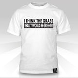 I Think The Grass Really Would Be Greener T-Shirt - Naked Aggression