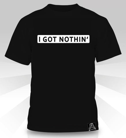 I GOT NOTHIN'  T-Shirt - Naked Aggression