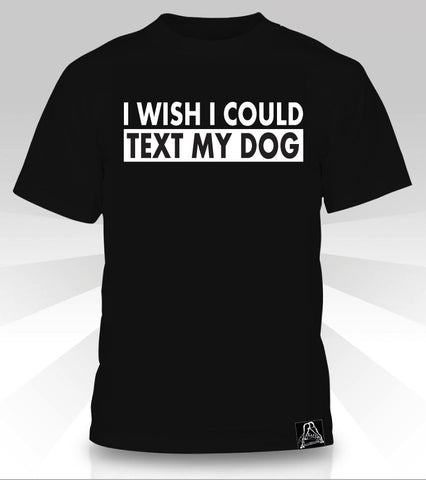 I Wish I Could Text My Dog  T-Shirt - Naked Aggression