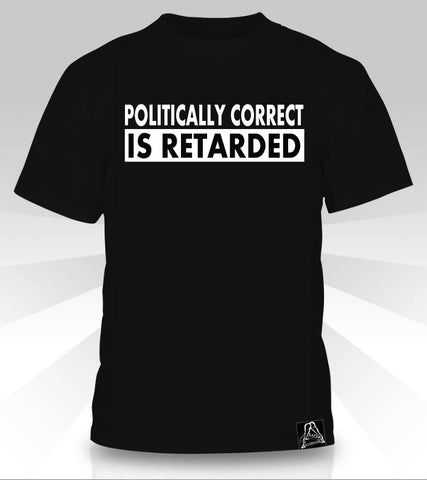 POLITICALLY CORRECT IS RETARDED  T-Shirt