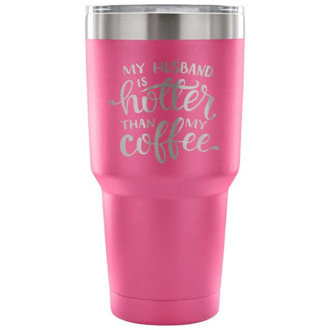 My Husband Is Hotter Than My Coffee 30 Oz Tumbler - Travel Cup Coffee Mug Pink