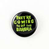 Night of the Living Dead - They're Coming to Get You Barbra | Pinback Button