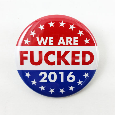 We Are Fucked 2016 | 2 1/4 Inch Pinback Button