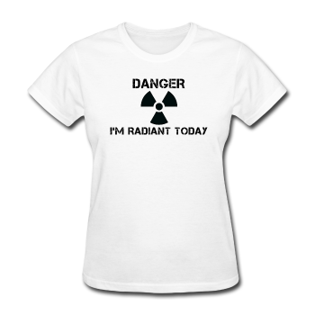 """Danger I'm Radiant Today"" - Women's T-Shirt - T-Shirt - ScienceT-Shirts"