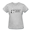 """I Had Friends on that Death Star"" - Women's T-Shirt"