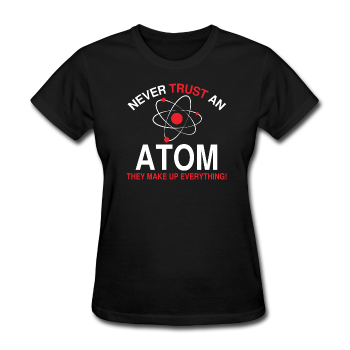 """Never Trust An Atom"" - Women's T-Shirt - T-Shirt - ScienceT-Shirts"