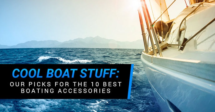 Cool Boat Stuff: Our Picks For The 10 Best Boating Accessories