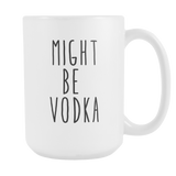 Might Be Vodka 15oz Mug