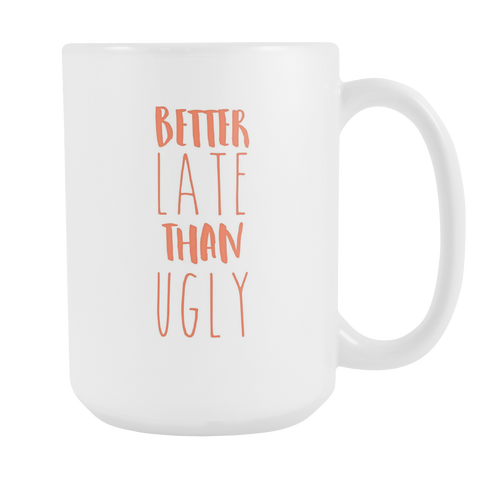 Better Late Than Ugly 15oz Mug