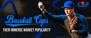 BASEBALL CAPS – THEIR IMMENSE MARKET POPULARITY