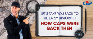LET'S TAKE YOU BACK TO THE EARLY HISTORY OF HOW CAPS WERE BACK THEN