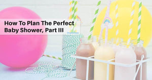 How to Plan the Perfect Baby Shower, Part III