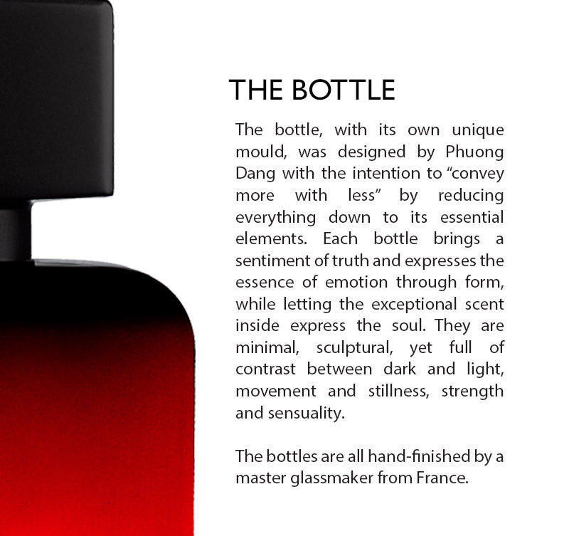 "The Bottle Design The perfume bottles' designs were specially created by Phuong Dang with an intention to ""convey more with less"" by reducing everything down to their essential elements. They bring a sentiment of truth and express the essence of emotion through form, while letting the exceptional scent inside express the soul. The bottles are minimal and sculptural, yet full of contrast between dark and light, movement and stillness, strength and sensuality. They are all hand-blown by a master glassmaker."