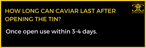 Once opened use caviar within 3-4 days.