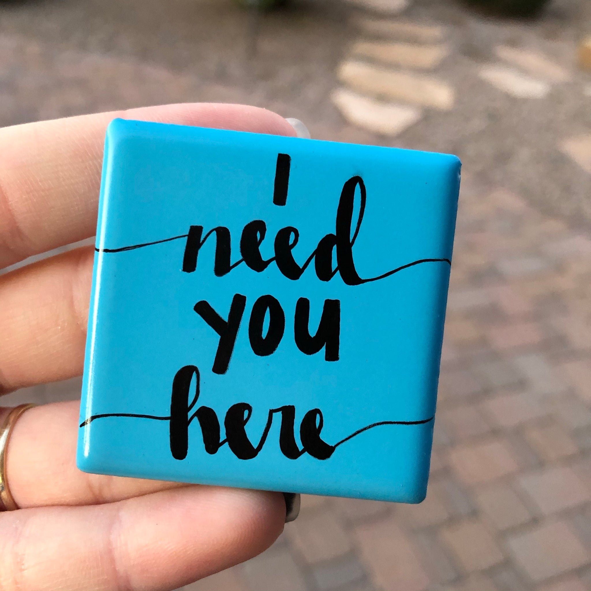I need you here. Reminder that you are important, especially to me. I need you. Gift idea.