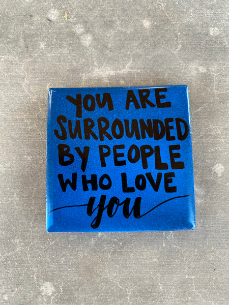 """You are surrounded by people who love you"". Gift idea. Strong magnet. Make someone smile."