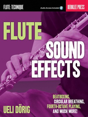 Flute Sound Effects - Beatboxing, Circular Breathing, Fourth-Octave Playing, and much more - Flute Ueli Dorig Berklee Press Sftcvr/Online Audio