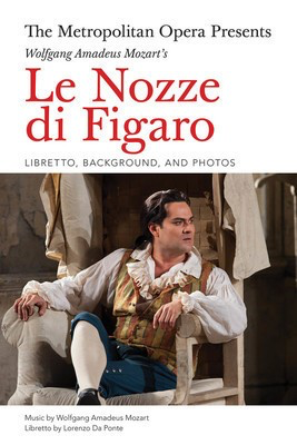 The Metropolitan Opera Presents: Le Nozze di Figaro - Libretto, Background, and Photos - Wolfgang Amadeus Mozart - Lorenzo Da Ponte Amadeus Press Libretto