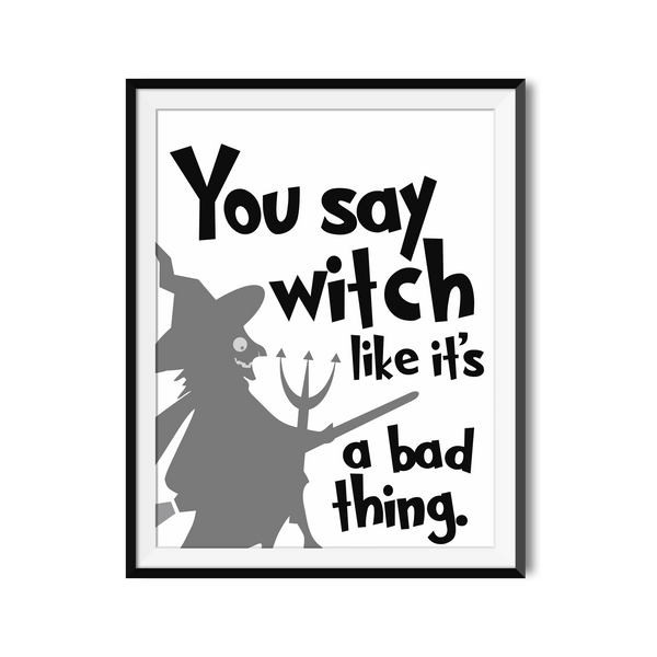 """You Say Witch Like It's a Bad Thing"" Funny Printable Poster"