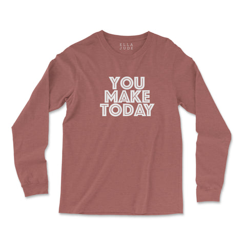You Make Today Long Sleeve