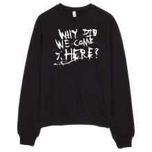 Load image into Gallery viewer, WHY DID WE COME HERE crewneck sweater,  Sweater by HORRIBLENOISE