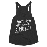 WHY DID WE COME HERE racerback tank,  Tank by HORRIBLENOISE