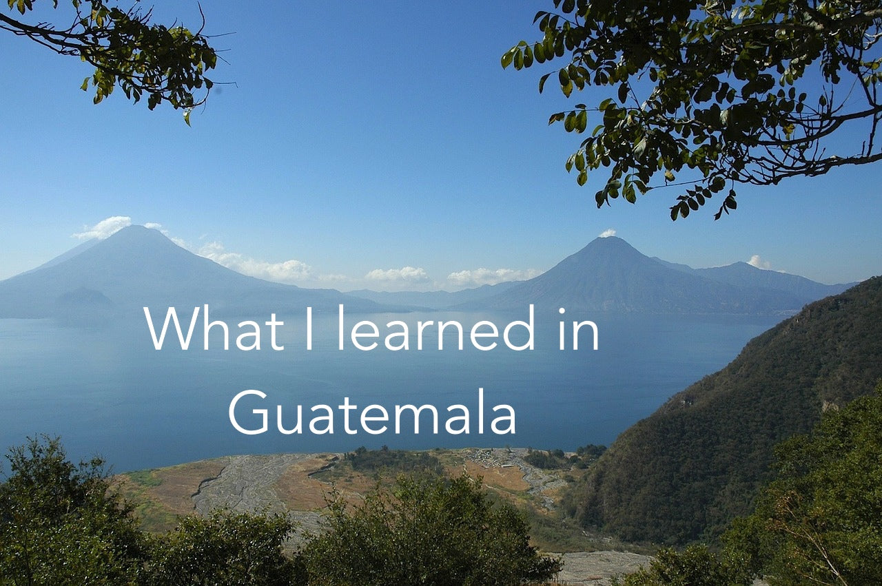 What I learned in Guatemala