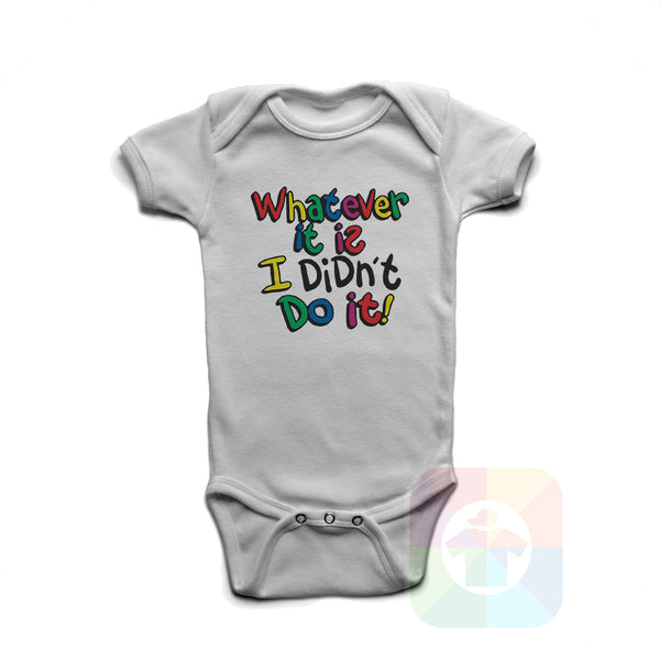 A WHITE Baby Onesie with the  ' Baby onesie 'WHATEVER IT IS I DIDN'T DO IT' kids funny novelty design. #8362 / New Born, 6m, 12m, 24m Sizes ' design.