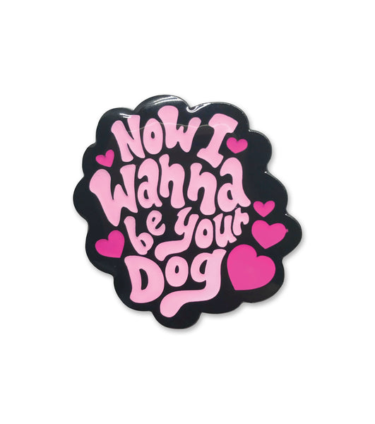 NOW I WANNA BE YOUR DOG enamel pin