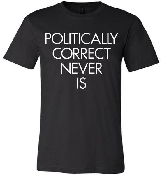 Politically Correct Never Is Canvas Unisex T-Shirt - by DV8s.com