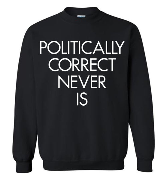 Politically Correct Never Is Gildan Crewneck Sweatshirt - by DV8s.com