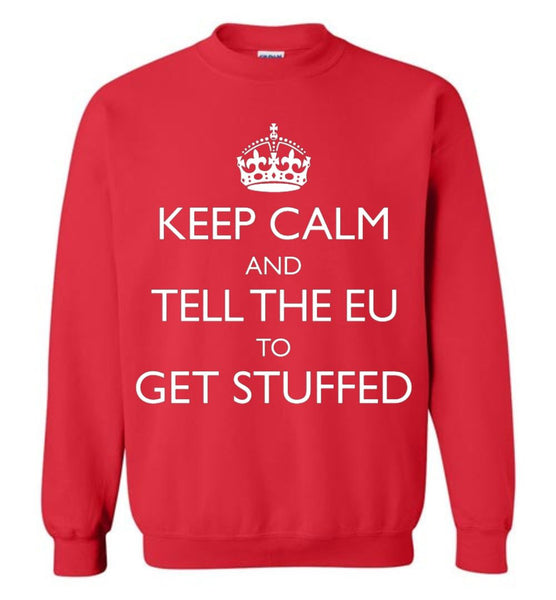 Keep Calm and Tell the EU to Get Stuffed Sweatshirt - by DV8s.com