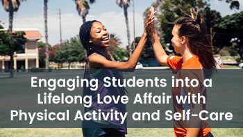 Engaging Students into a Lifelong Love Affair with Physical Activity and Self-Care
