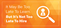 It May Be Too Late To Learn, But It's Not Too Late To Hire