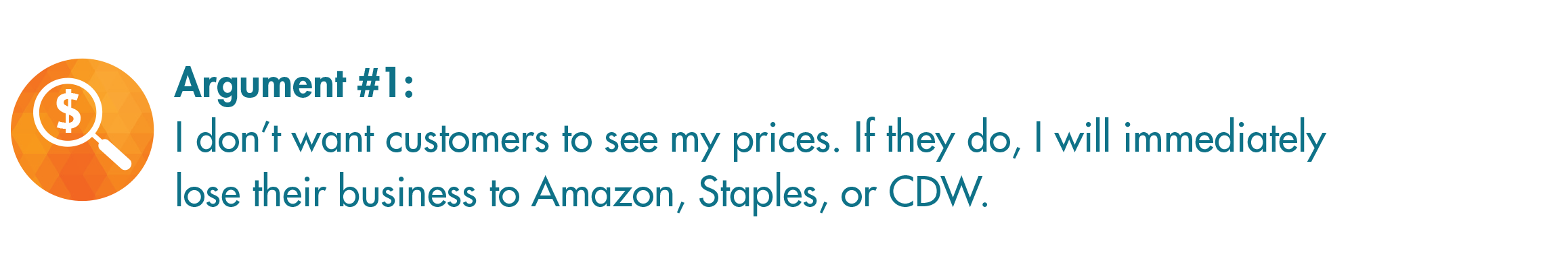 Argument 1: I don't want customers to see my prices. If they do, I will immediately lose their business to Amazon, Staples, or CDW.