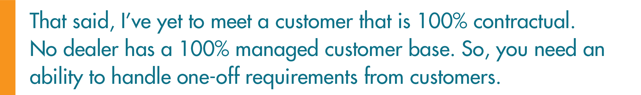 No dealer has a 100% managed customer base. So, you need an ability to handle one-off requirements from customers.