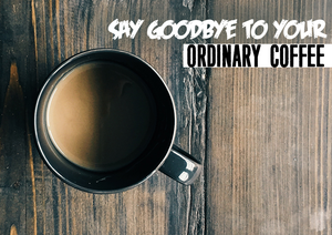 Say Goodbye to Ordinary Coffee