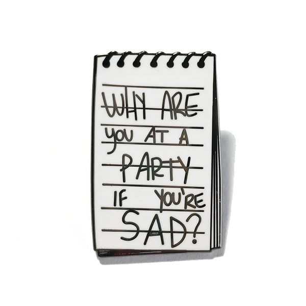 why are you at a party if you're sad notebook enamel pin